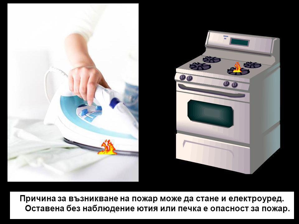 Причина за възникване на пожар може да стане и електроуред. Оставена без наблюдение ютия или печка е опасност за пожар.