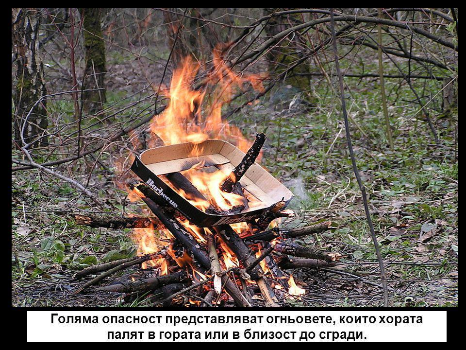 Голяма опасност представляват огньовете, които хората палят в гората или в близост до сгради.