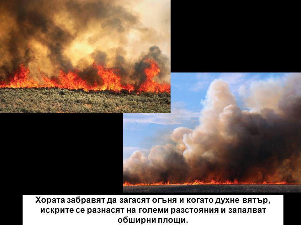 Хората забравят да загасят огъня и когато духне вятър, искрите се разнасят на големи разстояния и запалват обширни площи.