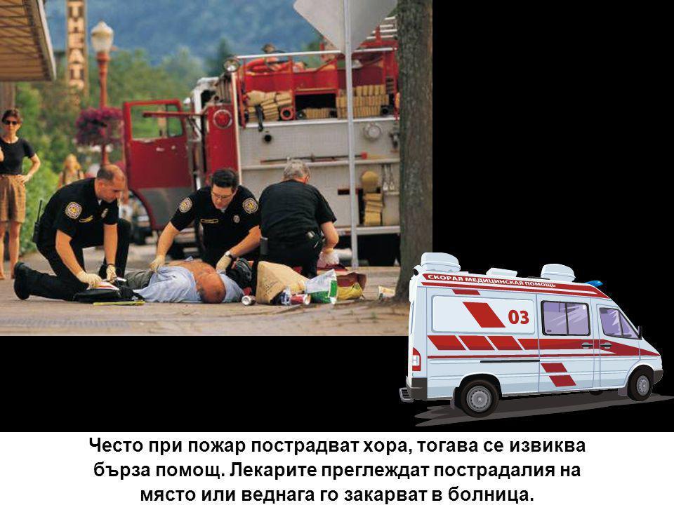 Често при пожар пострадват хора, тогава се извиква бърза помощ. Лекарите преглеждат пострадалия на място или веднага го закарват в болница.