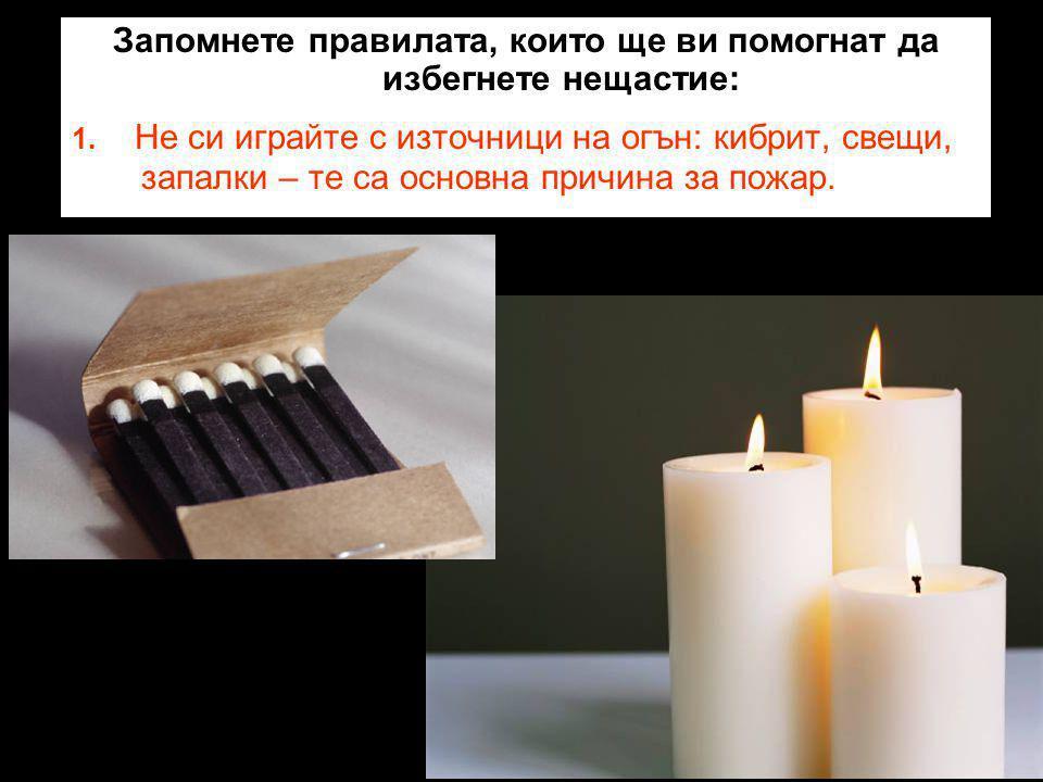 Запомнете правилата, които ще ви помогнат да избегнете нещастие: 1. Не си играйте с източници на огън: кибрит, свещи, запалки – те са основна причина