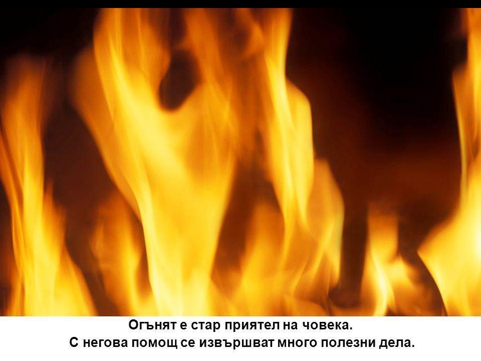 Огънят е стар приятел на човека. С негова помощ се извършват много полезни дела.