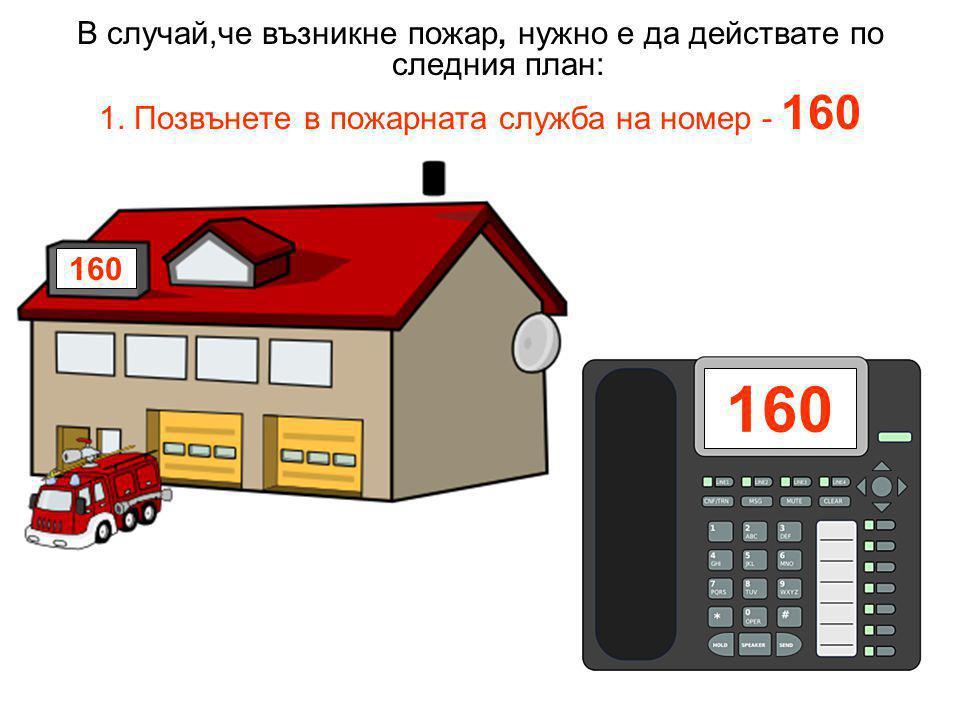 В случай,че възникне пожар, нужно е да действате по следния план: 1. Позвънете в пожарната служба на номер - 160 160