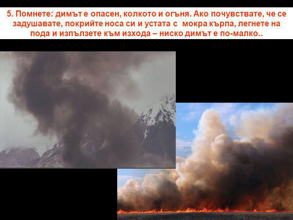 5. Помнете: димът е опасен, колкото и огъня. Ако почувствате, че се задушавате, покрийте носа си и устата с мокра кърпа, легнете на пода и изпълзете к