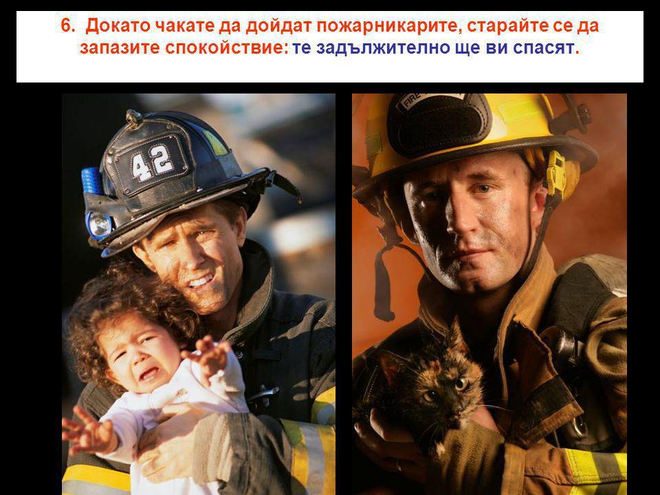 6. Докато чакате да дойдат пожарникарите, старайте се да запазите спокойствие: те задължително ще ви спасят.