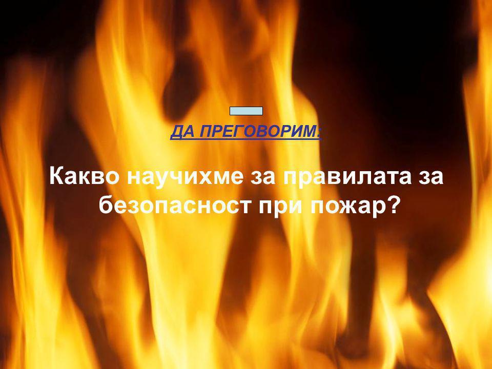Огънят е стар приятел на човека. С негова помощ се извършват много полезни дела. ДА ПРЕГОВОРИМ: Какво научихме за правилата за безопасност при пожар?