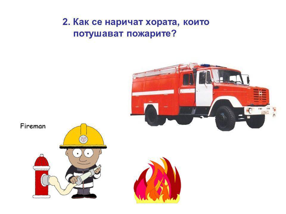 2. Как се наричат хората, които потушават пожарите?