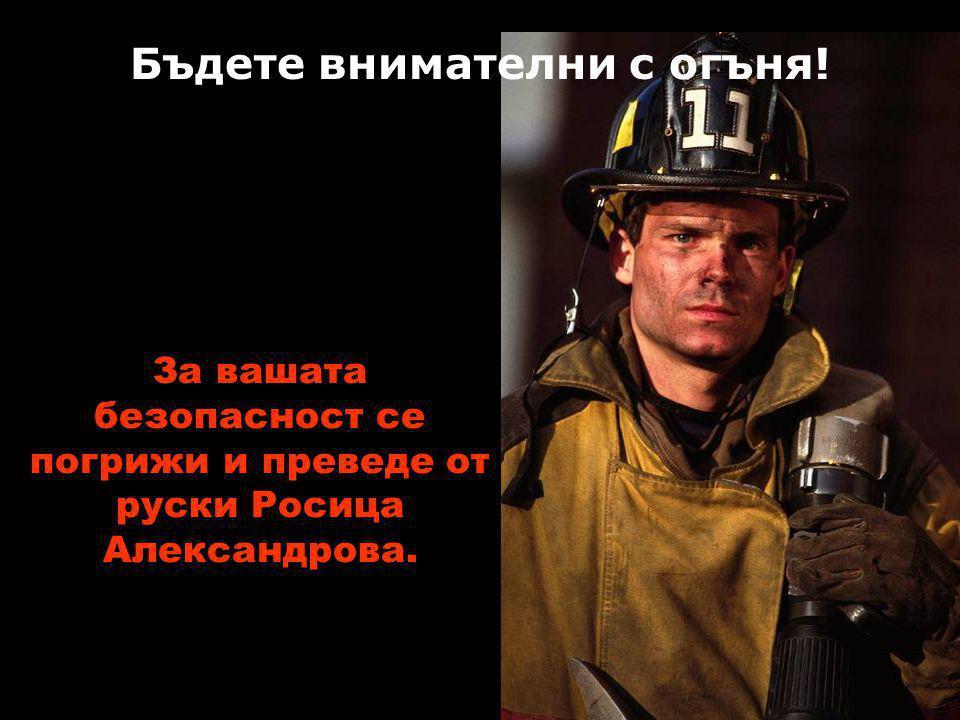 За вашата безопасност се погрижи и преведе от руски Росица Александрова. Viki.rdf.ru Бъдете внимателни с огъня!