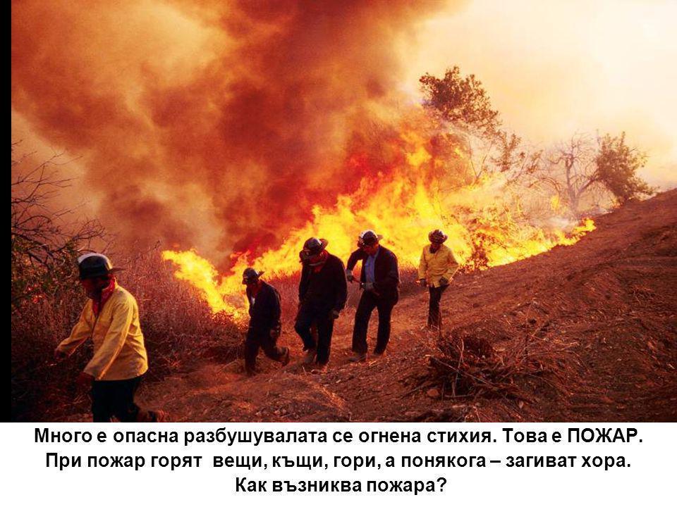 Много е опасна разбушувалата се огнена стихия. Това е ПОЖАР. При пожар горят вещи, къщи, гори, а понякога – загиват хора. Как възниква пожара?