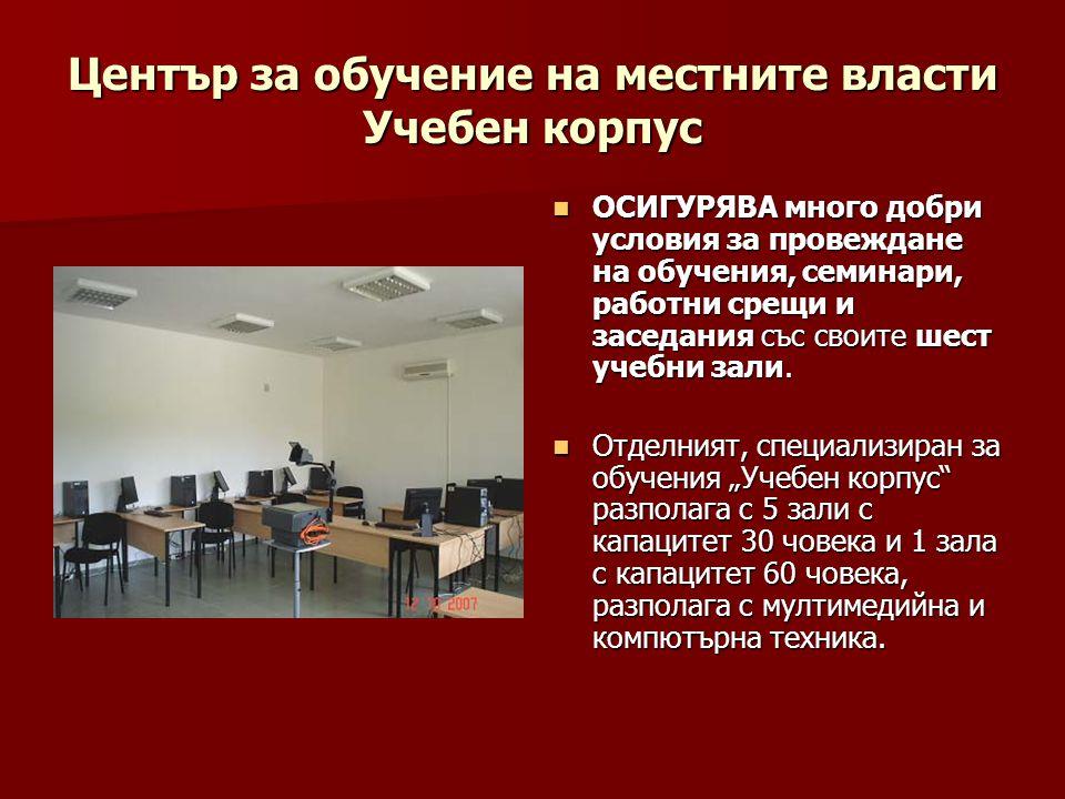 Център за обучение на местните власти Учебен корпус  ОСИГУРЯВА много добри условия за провеждане на обучения, семинари, работни срещи и заседания със своите шест учебни зали.