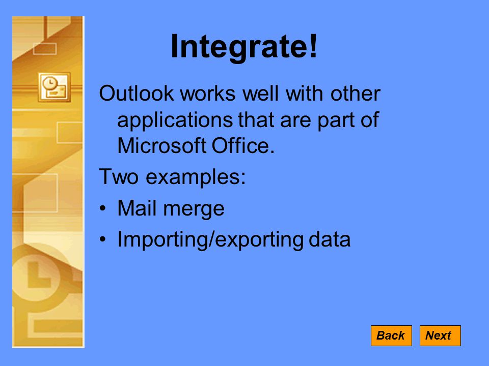 Integrate. Outlook works well with other applications that are part of Microsoft Office.