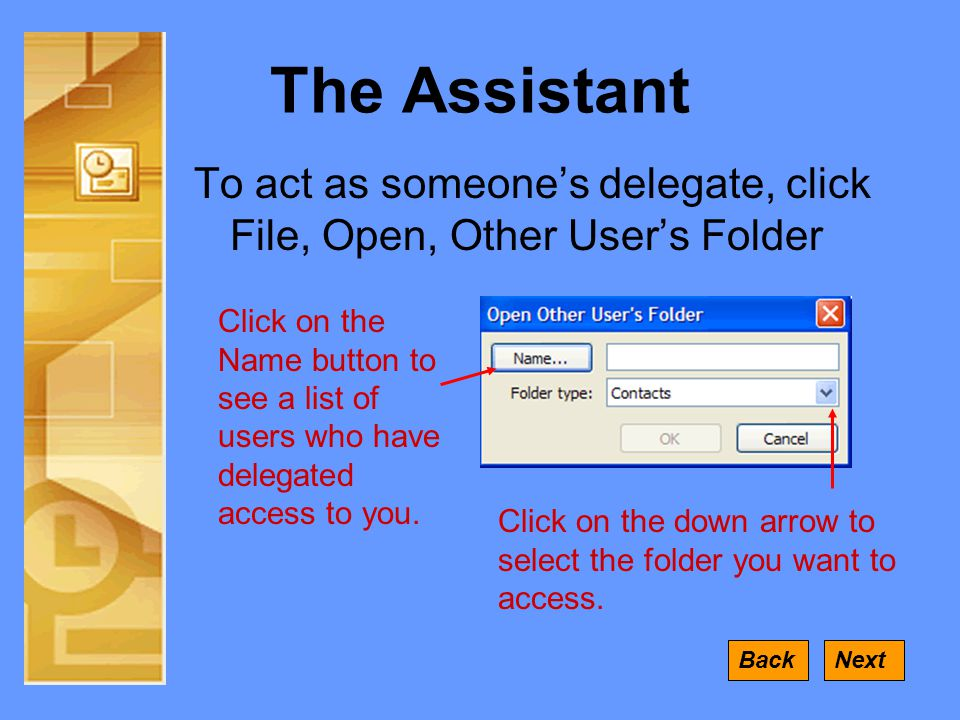 The Assistant To act as someone's delegate, click File, Open, Other User's Folder NextBack Click on the Name button to see a list of users who have delegated access to you.