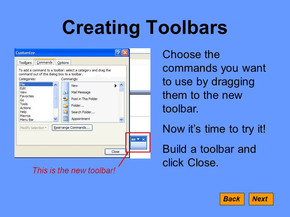 Creating Toolbars NextBack Choose the commands you want to use by dragging them to the new toolbar.