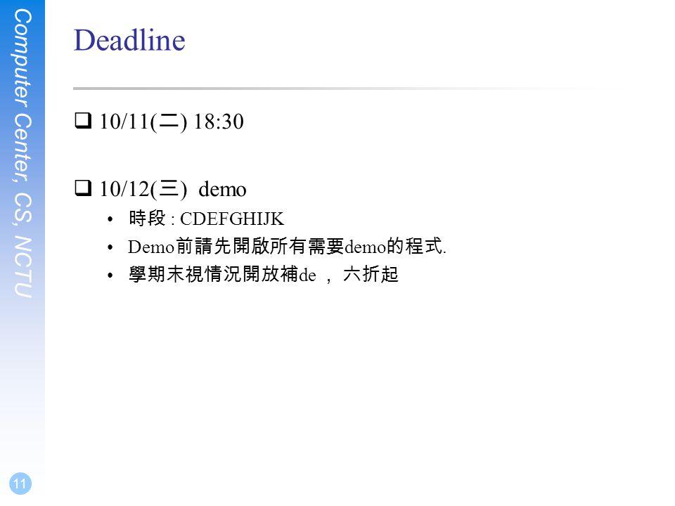 Computer Center, CS, NCTU 11 Deadline  10/11( 二 ) 18:30  10/12( 三 ) demo • 時段 : CDEFGHIJK •Demo 前請先開啟所有需要 demo 的程式.