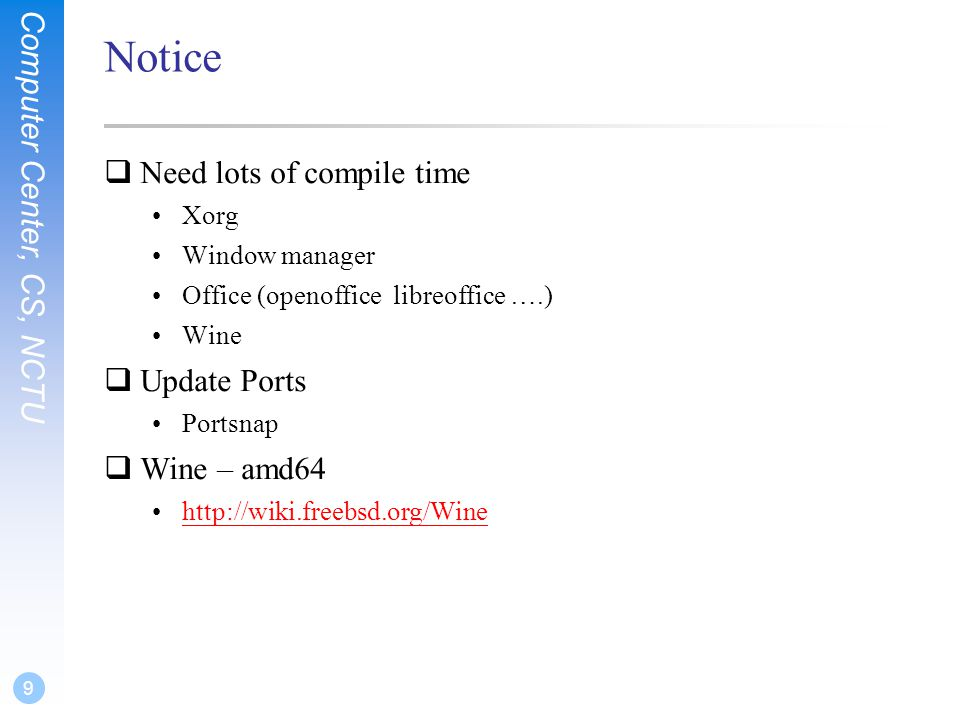 Computer Center, CS, NCTU 9 Notice  Need lots of compile time •Xorg •Window manager •Office (openoffice libreoffice ….) •Wine  Update Ports •Portsnap  Wine – amd64 •http://wiki.freebsd.org/Winehttp://wiki.freebsd.org/Wine