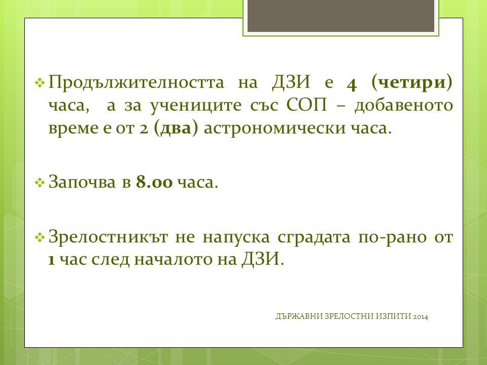  Продължителността на ДЗИ е 4 (четири) часа, а за учениците със СОП – добавеното време е от 2 (два) астрономически часа.