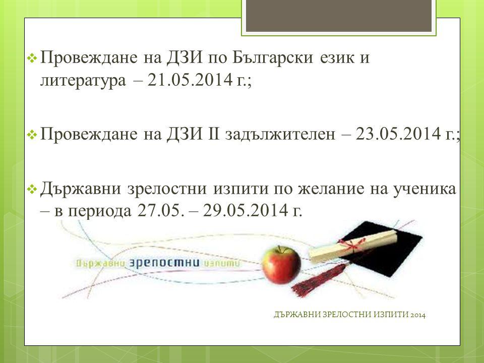  Провеждане на ДЗИ по Български език и литература – 21.05.2014 г.;  Провеждане на ДЗИ II задължителен – 23.05.2014 г.;  Държавни зрелостни изпити по желание на ученика – в периода 27.05.