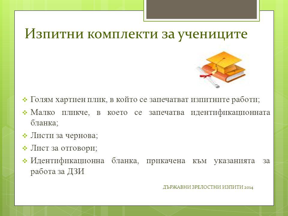 Изпитни комплекти за учениците  Голям хартиен плик, в който се запечатват изпитните работи;  Малко пликче, в което се запечатва идентификационната бланка;  Листи за чернова;  Лист за отговори;  Идентификационна бланка, прикачена към указанията за работа за ДЗИ ДЪРЖАВНИ ЗРЕЛОСТНИ ИЗПИТИ 2014