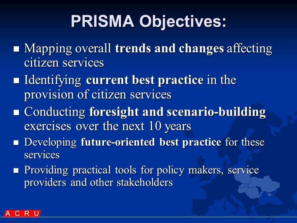 PRISMA Objectives:  Mapping overall trends and changes affecting citizen services  Identifying current best practice in the provision of citizen services  Conducting foresight and scenario-building exercises over the next 10 years  Developing future-oriented best practice for these services  Providing practical tools for policy makers, service providers and other stakeholders