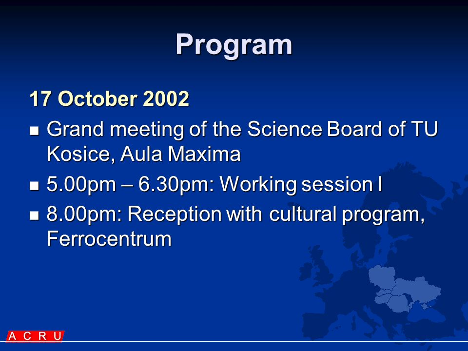 Program (2) 18 October 2002  9.00am-11.00am: Working session II  12.00pm: Sightseeing (optional)  2.00pm: Lunch with the Rector of TU Kosice  4.00pm: Grand meeting in the National Theatre, Main street (cultural performance,...)  8.00pm: Reception, Hotel Slovan