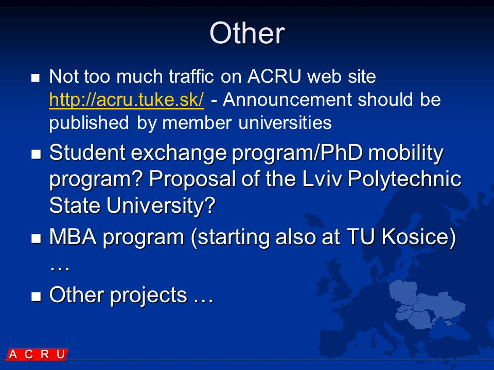 Other   Not too much traffic on ACRU web site http://acru.tuke.sk/ - Announcement should be published by member universities http://acru.tuke.sk/  Student exchange program/PhD mobility program.
