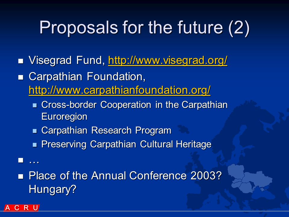 Proposals for the future (2)  Visegrad Fund, http://www.visegrad.org/ http://www.visegrad.org/  Carpathian Foundation, http://www.carpathianfoundation.org/ http://www.carpathianfoundation.org/  Cross-border Cooperation in the Carpathian Euroregion  Carpathian Research Program  Preserving Carpathian Cultural Heritage  …  Place of the Annual Conference 2003.