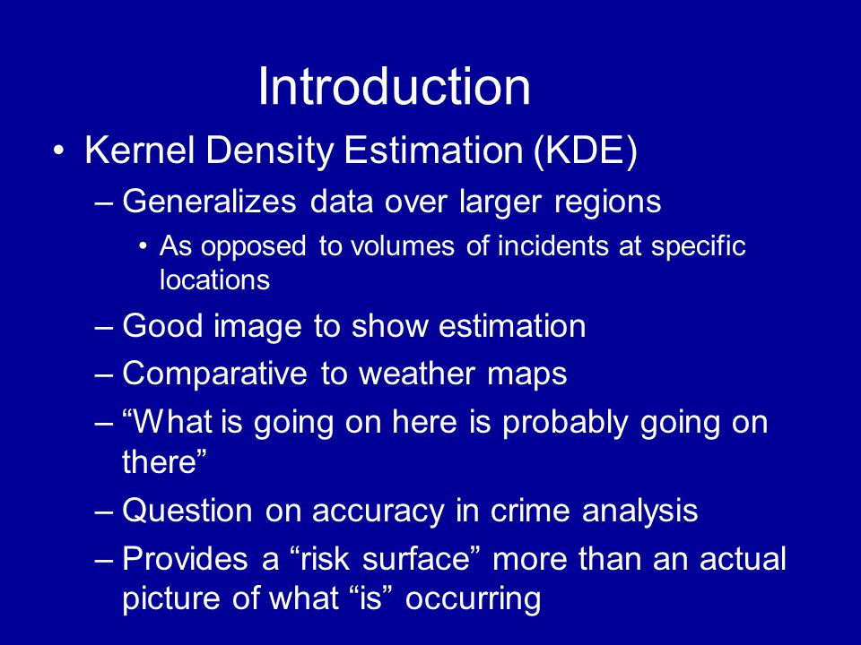 Introduction •Kernel Density Estimation (KDE) –Generalizes data over larger regions •As opposed to volumes of incidents at specific locations –Good im