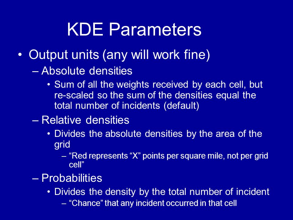 KDE Parameters •Output units (any will work fine) –Absolute densities •Sum of all the weights received by each cell, but re-scaled so the sum of the d