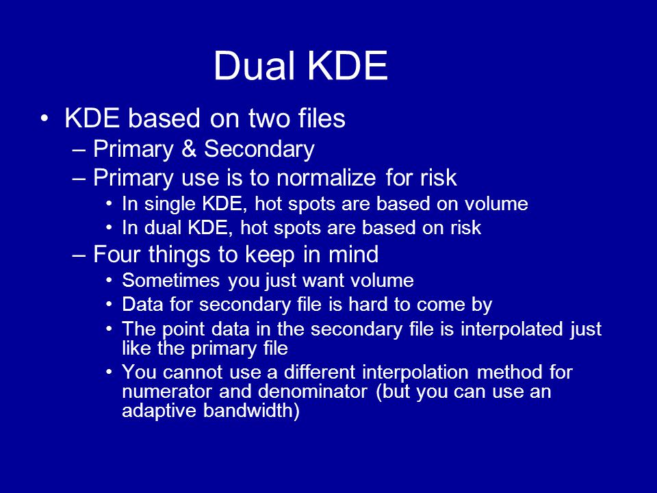 Dual KDE •KDE based on two files –Primary & Secondary –Primary use is to normalize for risk •In single KDE, hot spots are based on volume •In dual KDE