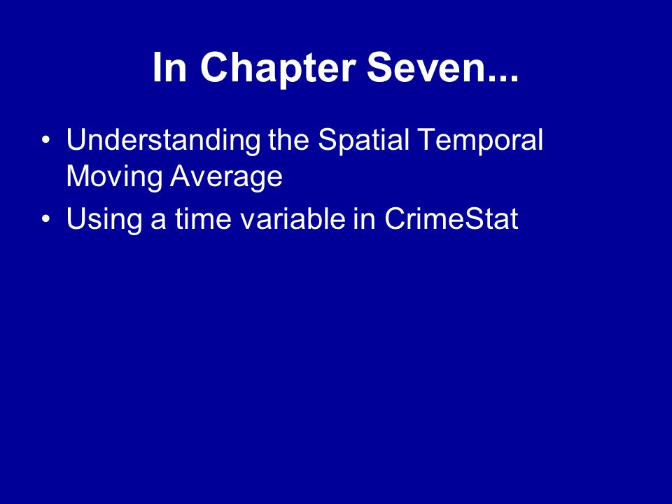 In Chapter Seven... •Understanding the Spatial Temporal Moving Average •Using a time variable in CrimeStat