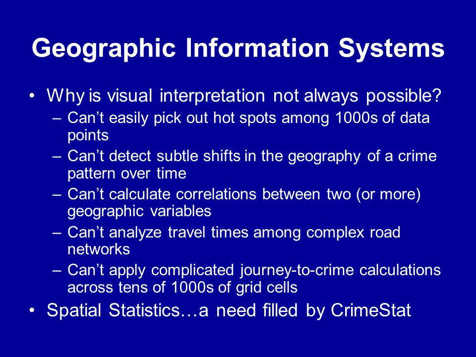 Geographic Information Systems •Why is visual interpretation not always possible? –Can't easily pick out hot spots among 1000s of data points –Can't d