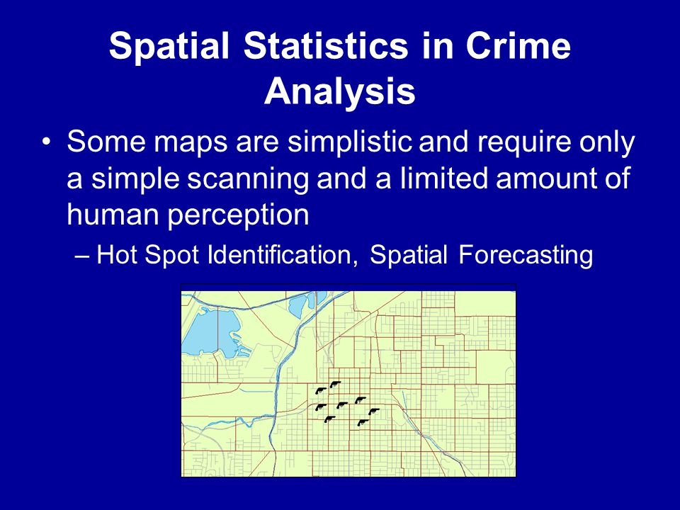 Spatial Statistics in Crime Analysis •Some maps are simplistic and require only a simple scanning and a limited amount of human perception –Hot Spot I