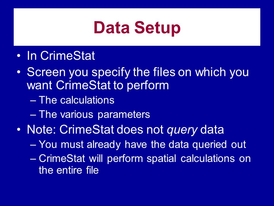 Data Setup •In CrimeStat •Screen you specify the files on which you want CrimeStat to perform –The calculations –The various parameters •Note: CrimeSt
