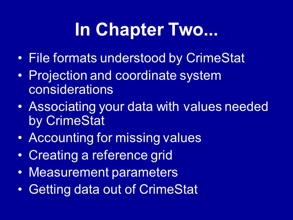 In Chapter Two... •File formats understood by CrimeStat •Projection and coordinate system considerations •Associating your data with values needed by