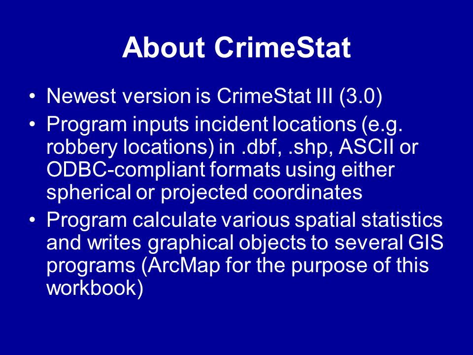 About CrimeStat •Newest version is CrimeStat III (3.0) •Program inputs incident locations (e.g. robbery locations) in.dbf,.shp, ASCII or ODBC-complian