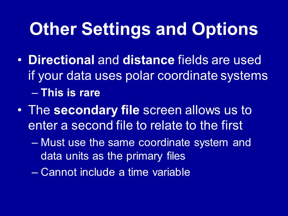 Other Settings and Options •Directional and distance fields are used if your data uses polar coordinate systems –This is rare •The secondary file scre