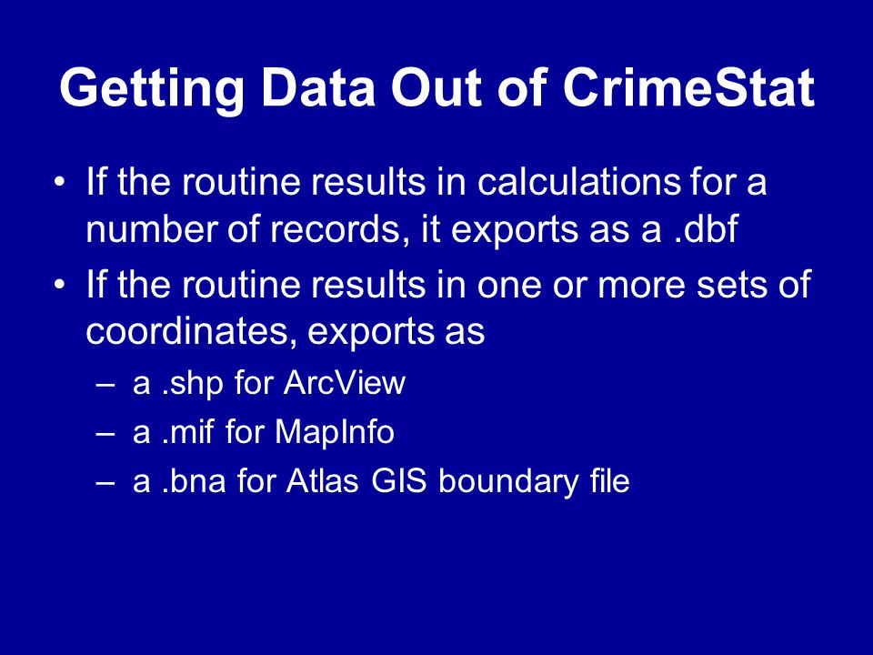 Getting Data Out of CrimeStat •If the routine results in calculations for a number of records, it exports as a.dbf •If the routine results in one or m