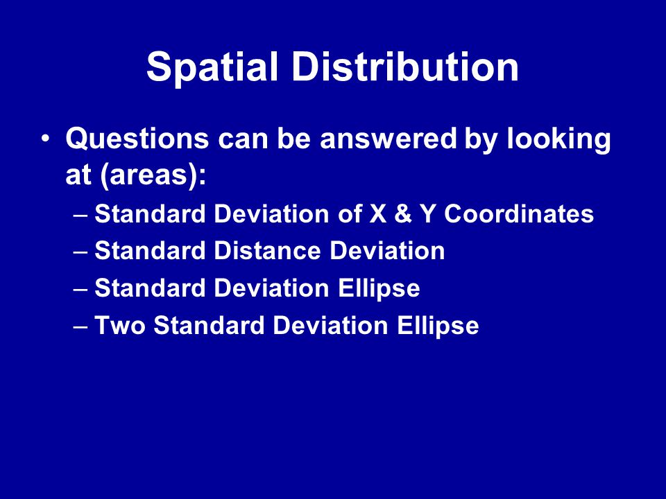 Spatial Distribution •Questions can be answered by looking at (areas): –Standard Deviation of X & Y Coordinates –Standard Distance Deviation –Standard