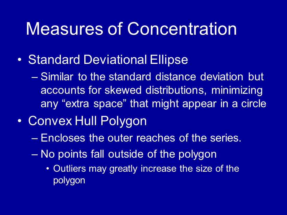 Measures of Concentration •Standard Deviational Ellipse –Similar to the standard distance deviation but accounts for skewed distributions, minimizing