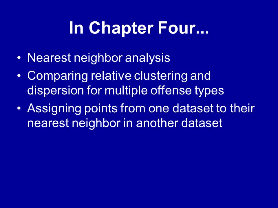 In Chapter Four... •Nearest neighbor analysis •Comparing relative clustering and dispersion for multiple offense types •Assigning points from one data
