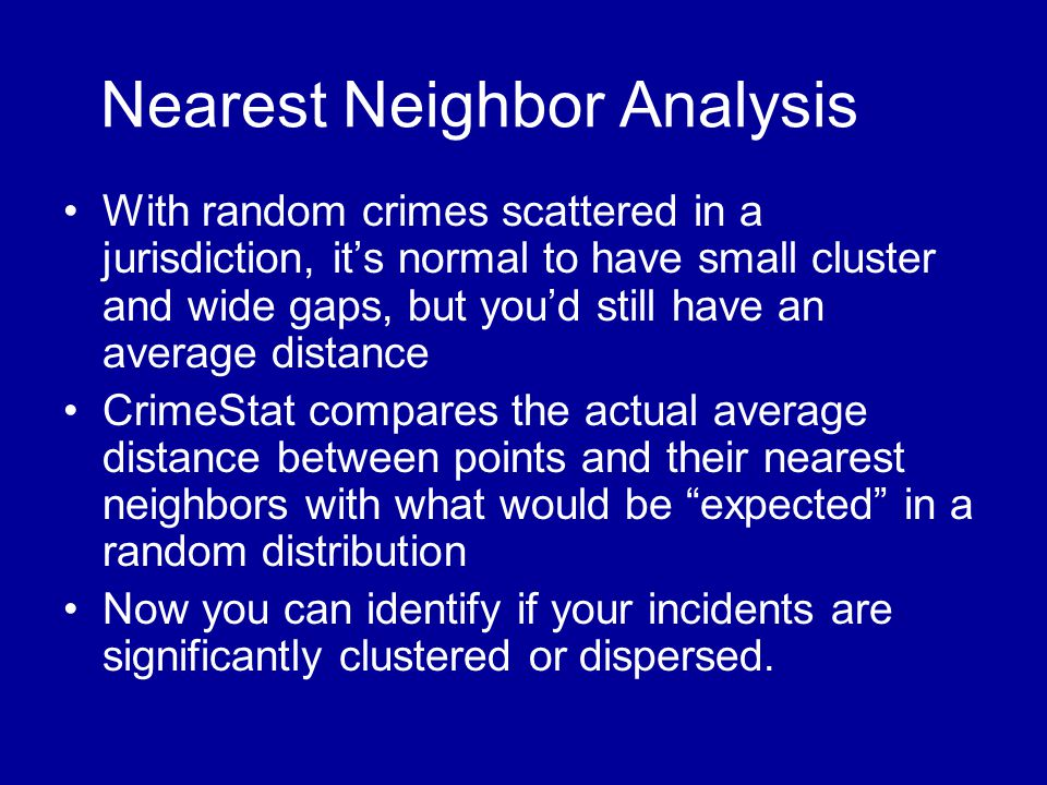 Nearest Neighbor Analysis •With random crimes scattered in a jurisdiction, it's normal to have small cluster and wide gaps, but you'd still have an av