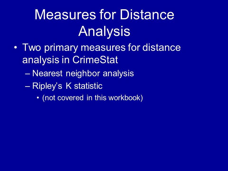 Measures for Distance Analysis •Two primary measures for distance analysis in CrimeStat –Nearest neighbor analysis –Ripley's K statistic •(not covered
