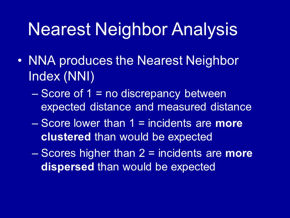 Nearest Neighbor Analysis •NNA produces the Nearest Neighbor Index (NNI) –Score of 1 = no discrepancy between expected distance and measured distance