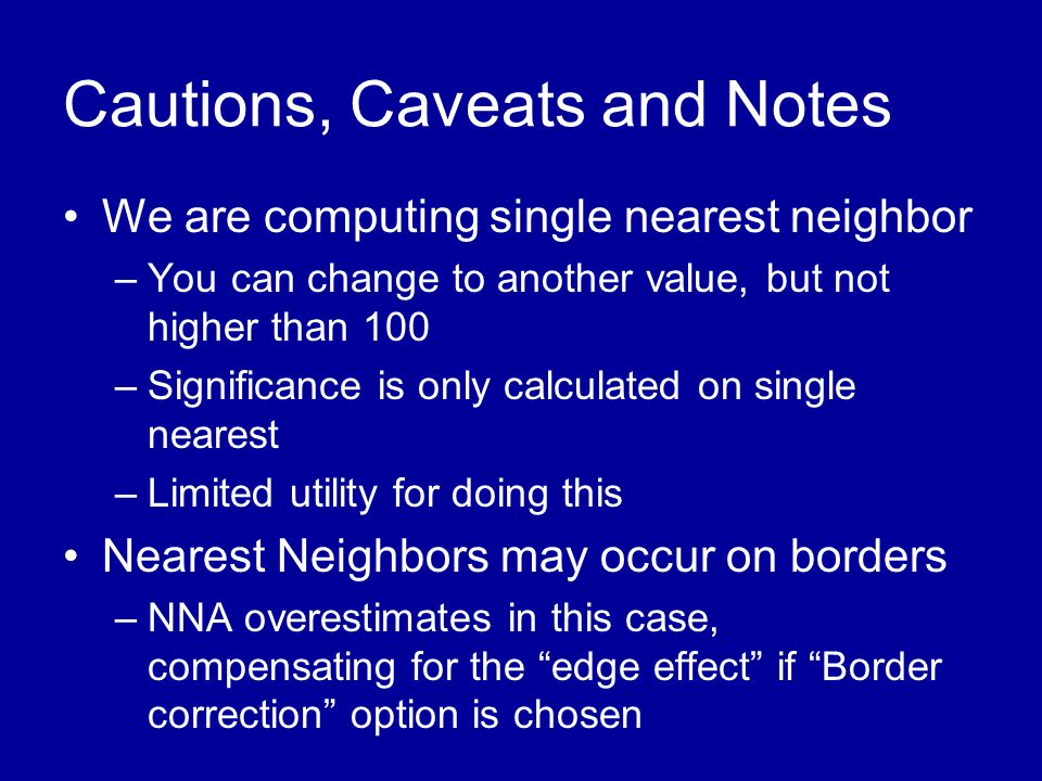 Cautions, Caveats and Notes •We are computing single nearest neighbor –You can change to another value, but not higher than 100 –Significance is only