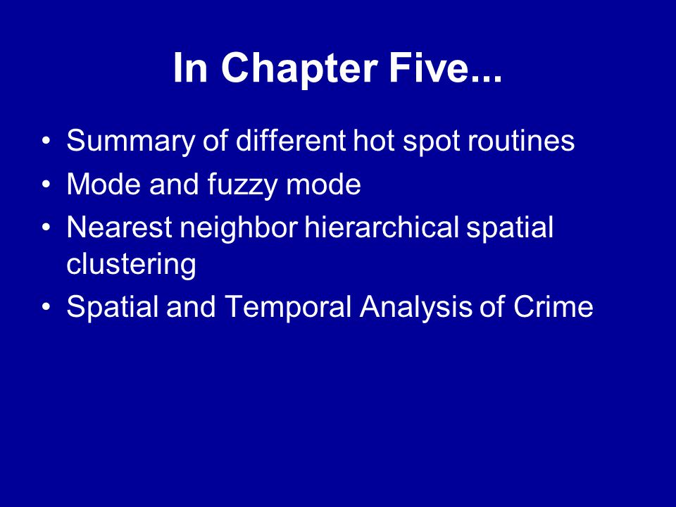 In Chapter Five... •Summary of different hot spot routines •Mode and fuzzy mode •Nearest neighbor hierarchical spatial clustering •Spatial and Tempora