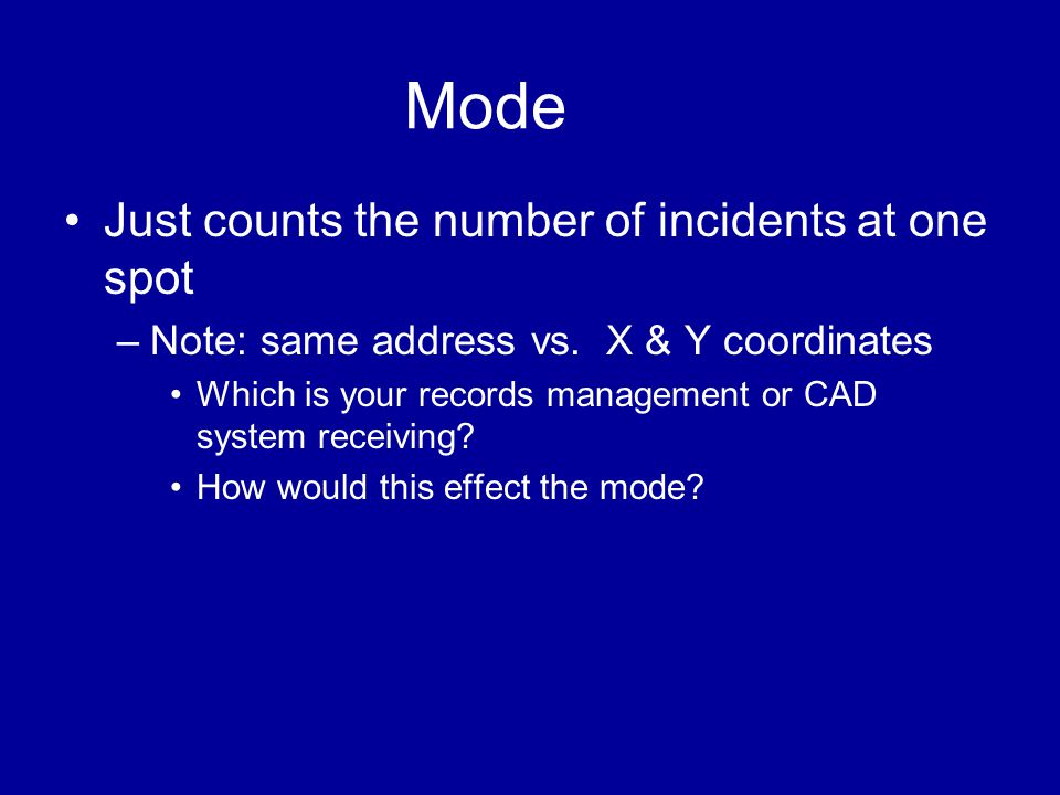 Mode •Just counts the number of incidents at one spot –Note: same address vs. X & Y coordinates •Which is your records management or CAD system receiv