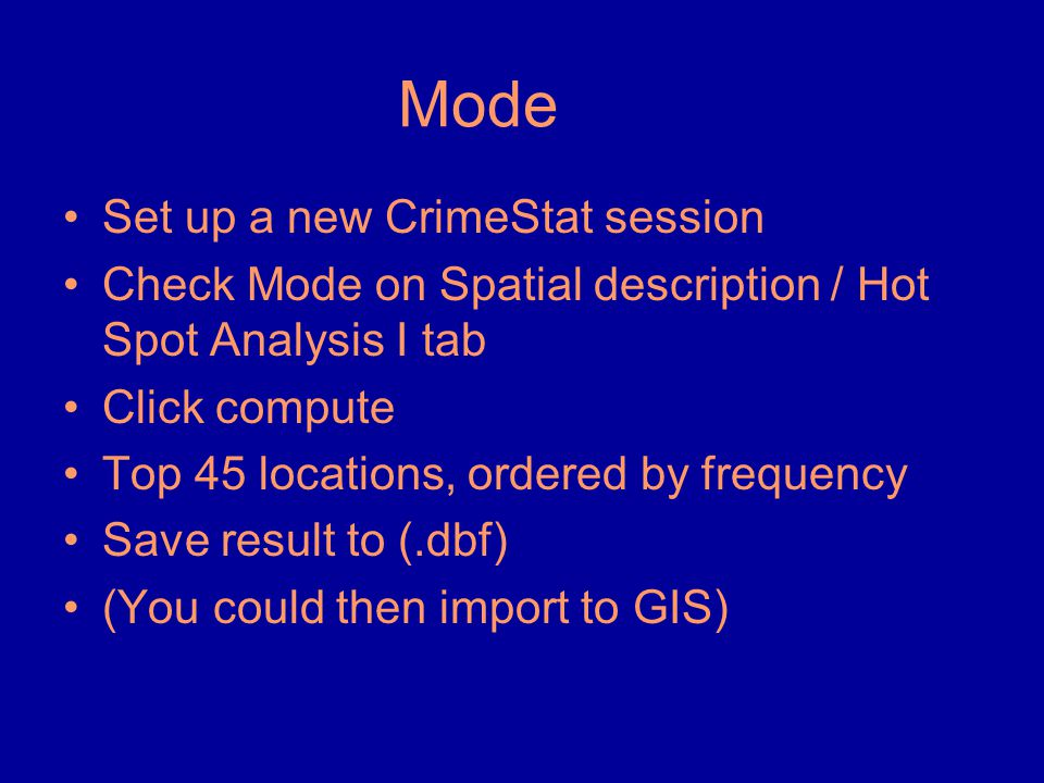 Mode •Set up a new CrimeStat session •Check Mode on Spatial description / Hot Spot Analysis I tab •Click compute •Top 45 locations, ordered by frequen