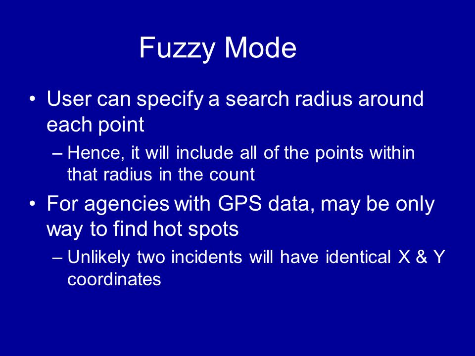 Fuzzy Mode •User can specify a search radius around each point –Hence, it will include all of the points within that radius in the count •For agencies