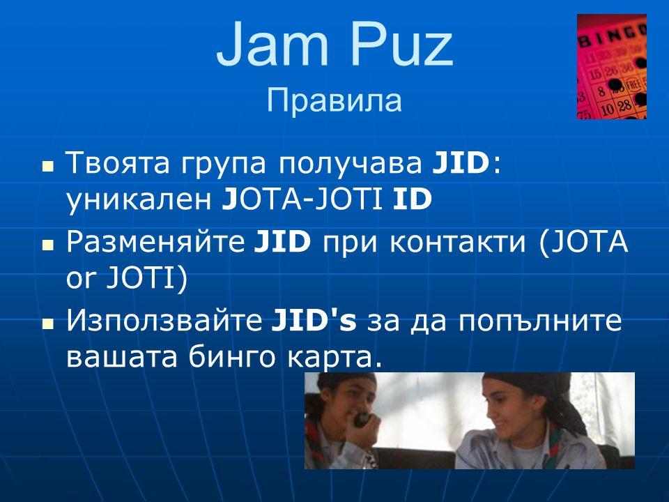Jam Puz Правила  Твоята група получава JID: уникален JOTA-JOTI ID  Разменяйте JID при контакти (JOTA or JOTI)  Използвайте JID s за да попълните вашата бинго карта.