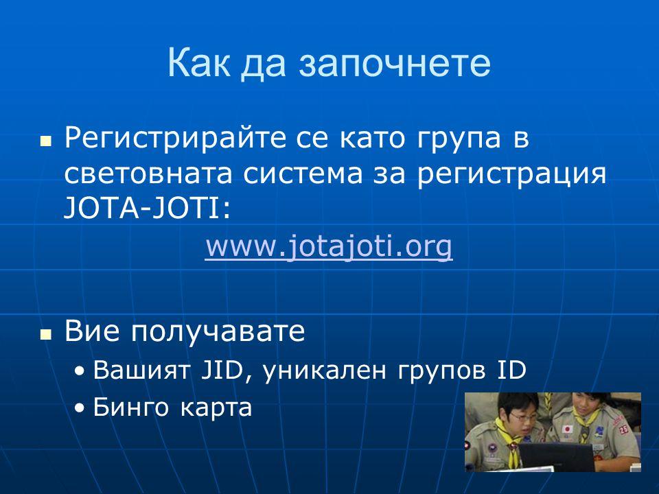 Как да започнете  Регистрирайте се като група в световната система за регистрация JOTA-JOTI: www.jotajoti.org  Вие получавате •Вашият JID, уникален групов ID •Бинго карта